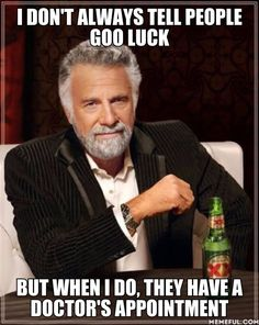 i don't always tell people goo luck but when i do, they have a doctor's appointment