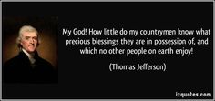 My God! How little do my countrymen know what precious blessings they are in possession of, and which no other people on earth enjoy! (Thomas Jefferson) #quotes #quote #quotations #ThomasJefferson