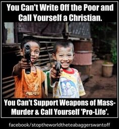 You can't write off the poor and call yourself a Christian. You can't support weapons of mass murder and call yourself pro-life.