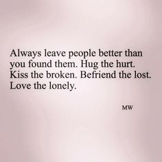 Always leave people better than you found them. Hug the hurt. Kiss the broken. Befriend the lost. Love the lonely.