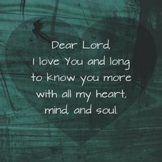 Dear Lord, I love you and long to know you more with all my heart, mind, and soul.