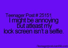 Preach it! Pet peeve is when when people take selfies of THEMSELVES and have it as their wallpaper, I mean if it's somebody else than that's okay but no your ratchet and you know it