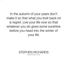 Cosmic Ordering Secrets - Stephen Richards - In the autumn of your years dont make it so that what you look back on is regret..... happiness, success, spiritual, spirituality, money, self-help, goals, opportunity, self-realization, focus, positivity, law-of-attraction, life-changing, self-motivation, mind-power, mind-body-spirit, goal-setting, positive-thoughts, new-thought, stephen-richards, new-age, wealth-creation, opportunities, manifestation, self-belief, self-growth, cosmic-order...