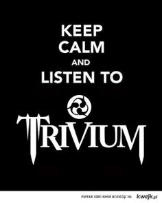 keep calm and listen to trivium   ... kwejk.pl/site_media/obrazki/55065-keep-calm-and-listen-to-trivium.JPG