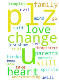 About my parents change of mind -  Hello,    About my parents who are still Hindus not known about Jesus still plz pray that my family should change and know the real God is Jesus.how I can see that there heart is like stone in some matters not understanding plz Jesus has u said in bible uwill change the stony heart plz change them.protect my family from evil spirits because my mom will do pooja more and more and go to temples plz Jesus talk to them about us Lord I love u. If it is not…