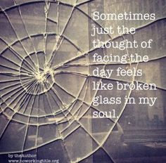 Glass in my Soul  Sometimes  just the thought of facing  the day  feels like broken glass  in my soul    Pain, frustration, discomfort should never be used as an excuse not to live,  rather they are our reasons to live.They are the fuel in our engine to reclaim what was lost and to build a life of passion an ..  http://noworkingtitle.org/glass-soul/ #noworkingtitle #givethemavoice