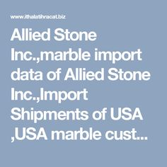 Allied Stone Inc.,marble import data of Allied Stone Inc.,Import Shipments of USA ,USA marble customs import data,US marble import shipments,United States of America Marble Bill of Lading Data