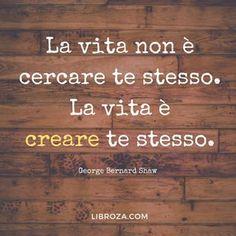 La vita non è cercare te stesso. La vita è creare te stesso. George Bernard Shaw #parolesagge #libroza