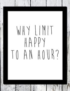 Why Limit Happy to an hour? Simple but funny typography print. This listing is for a downloadable print. Printable art to decorate your home! You