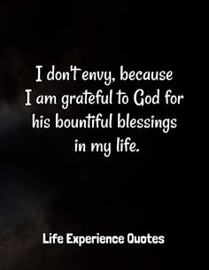 I don't envy, because I am grateful to God, for his bountiful blessings in my life. Grateful To God Quotes, I Am Grateful, Quotes About God, Envy Quotes, Daily Quotes, Me Quotes, Life Experience Quotes, Envy Me, The Silent Treatment