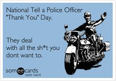 Funny Thanks Ecard: National Tell a Police Officer 'Thank You' Day. They deal with all the sh*t you dont want to.