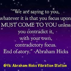 Whatever is that you FOCUS upon MUST COME TO YOU, unless you contradict it.......#Abraham