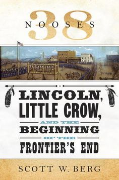 38 Nooses: Lincoln, Little Crow, and the Beginning of the Frontier's End by Scott W. Berg