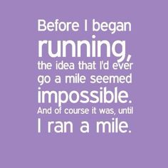 this is so true for me. i thought if i ran a mile i would be DONE. that was the goal. but now i'm addicted!