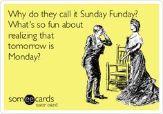 Why do they call it Sunday Funday? What's so fun about realizing that tomorrow is Monday?