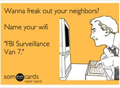Wanna Freak Out Your Neighbors, name your wifi this!!