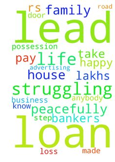 I am struggling to lead my life - I am struggling to lead my life peacefully. I have made loss in my business of Advertising. I have a loan of Rs.35 lakhs. Bankers are on my door step to take possession of my house. I will be on road with my family. I dont know what to do. If anybody can help me to pay my loans I will be happy.  Posted at: https://prayerrequest.com/t/zNo #pray #prayer #request #prayerrequest