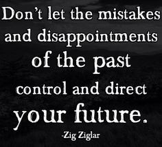 Don't let the mistakes and disappointments of the past control and direct your future. - Zig Ziglar