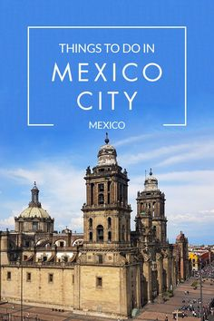 The Ultimate Travel Guide to the Best Things to Do in Mexico City.