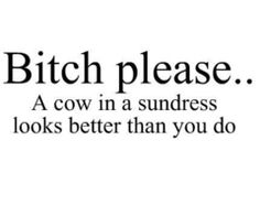 This is just funny, can you actually picture a cow in a sundress?  really! close your eyes.......hahahaha.....it is funny!    please don't ever wear a sundress, omg!!!!