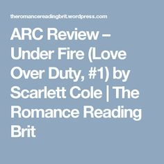 ARC Review – Under Fire (Love Over Duty, #1)  by Scarlett Cole | The Romance Reading Brit