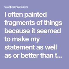 I often painted fragments of things because it seemed to make my statement as well as or better than the whole could. - Georgia O'Keeffe - BrainyQuote