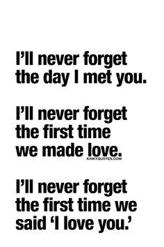 I'll never forget the day I met you. I'll never forget the first time we made love. I'll never forget the first time we said 'I love you.'