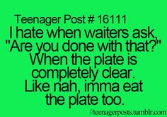 """I hate when waiters ask """"Are you done with that?"""" when the plate is completely clear. Like nah, imam eat the plate too."""