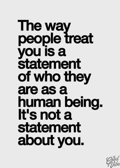 The way people treat you is a statements of who they are as a human being. It's not a statement about you.