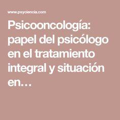 Psicooncología: papel del psicólogo en el tratamiento integral y situación en…