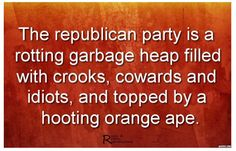 The republican party is a rotting garbage heap filled with crooks, cowards and idiots, and topped by a hooting orange ape.