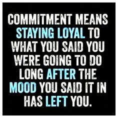"""""""Commitment means staying loyal to what you said you were going to do long after the mood you said it in has left you."""""""