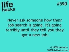 Never ask someone how their job search is going. It's going terribly until they tell you they got a new job. #lifehacks