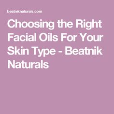 Choosing the Right Facial Oils For Your Skin Type - Beatnik Naturals