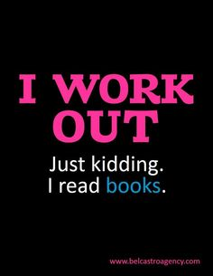 I work out! Just kidding I read books