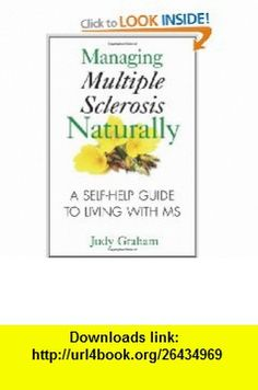 Managing Multiple Sclerosis Naturally A Self-help Guide to Living with MS (9781594772900) Judy Graham , ISBN-10: 1594772908  , ISBN-13: 978-1594772900 ,  , tutorials , pdf , ebook , torrent , downloads , rapidshare , filesonic , hotfile , megaupload , fileserve
