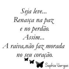 Seja leve... Renasça na paz  e no perdão. Assim... A raiva,não faz morada  no seu coração._____________Sophia Vargas