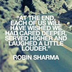 At the end, each of us will have wished we had cared deeper, served higher and laughed a little louder. Robin Sharma