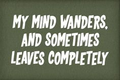 My mind wanders, and sometimes leaves completely.
