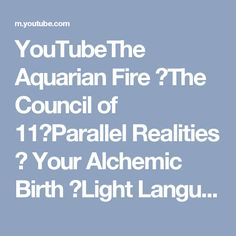 YouTubeThe Aquarian Fire ▪The Council of 11▪Parallel Realities ▪ Your Alchemic Birth ▪Light Language▪Elohim