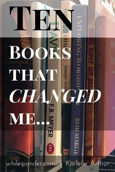 "Books changed me at different times in my life. Here are ""Ten books that changed me"" and why. What has changed you?"