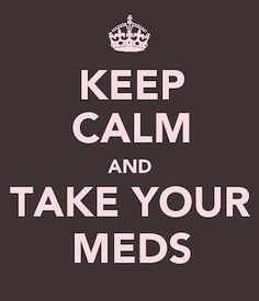Take your meds. Yes, please do!!