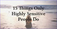 15 Things Only Highly Sensitive People Do. http://www.thinkinghumanity.com/2015/05/15-things-only-highly-sensitive-people-do.html This all seems very familiar.