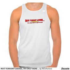 NOT TONIGHT LADIES, I'M ONLY HERE TO GET DRUNK TEE SHIRT
