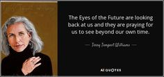 The Eyes of the Future are looking back at us and they are praying for us to see beyond our own time. - Terry Tempest Williams