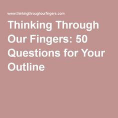 Thinking Through Our Fingers: 50 Questions for Your Outline