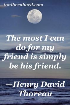"""""""The most I can do for my friend is simply be his friend."""" —Henry David Thoreau"""