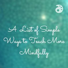 A List of Simple Ways to Teach More Mindfully
