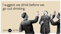 I suggest we drink before we go out drinking!