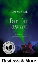 """Far far away / Tom McNeal. """"When Jeremy Johnson Johnson's strange ability to speak to the ghost of Jacob Grimm draws the interest of his classmate, Ginger Boltinghouse, the two find themselves at the center of a series of disappearances in their hometown."""